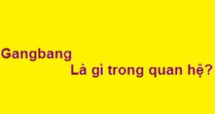 Gangbang có nghĩa là gì trong quan hệ? có nguy hiểm không?