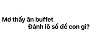 Ngủ mơ thấy ăn buffet đánh lô số đề con gì?